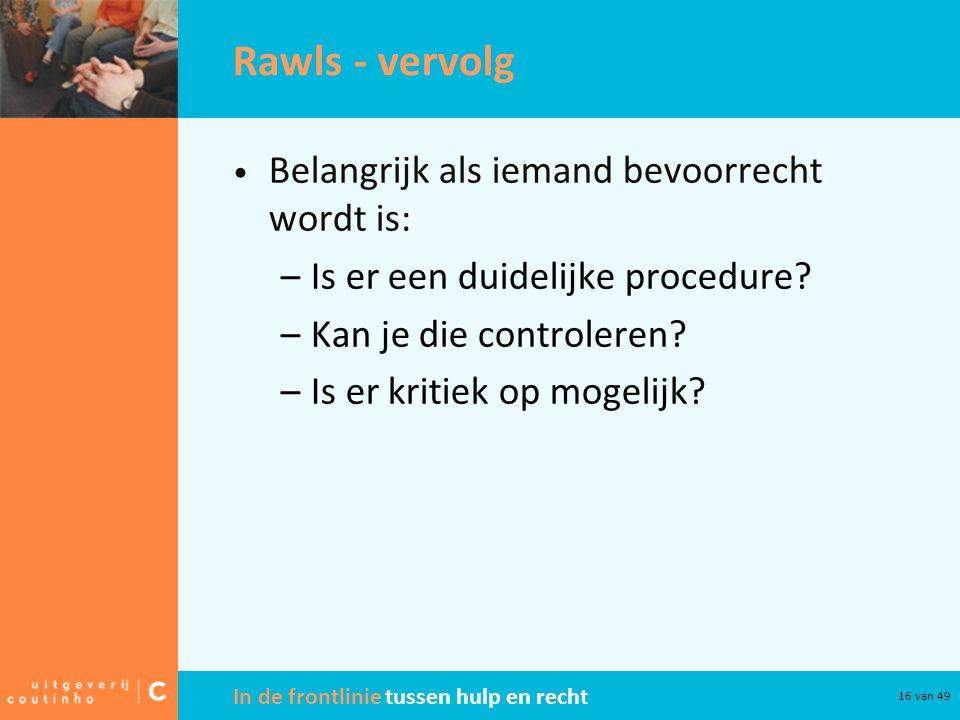 In de frontlinie tussen hulp en recht 16 van 49 Rawls - vervolg Belangrijk als iemand bevoorrecht wordt is: –Is er een duidelijke procedure? –Kan je d