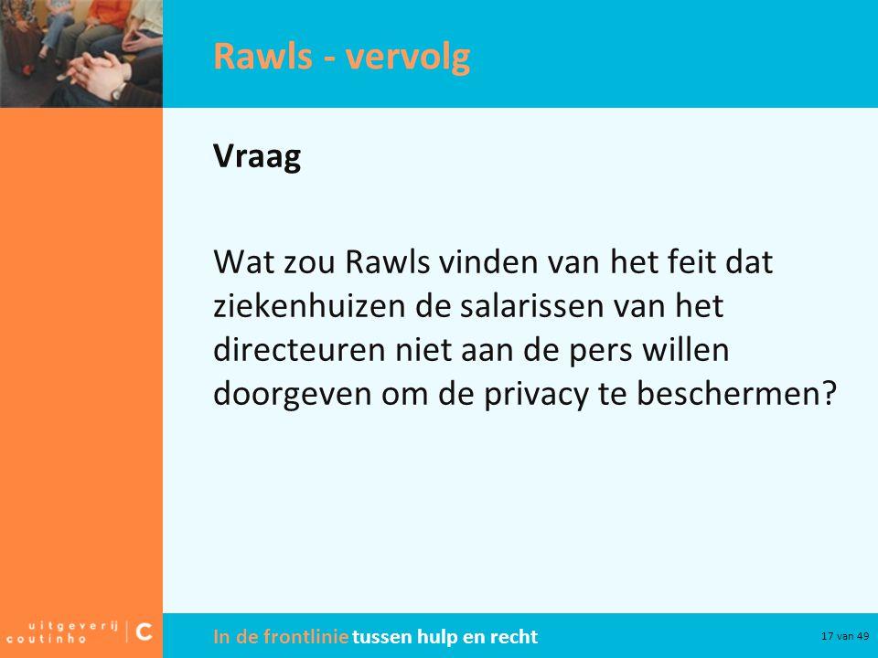 In de frontlinie tussen hulp en recht 17 van 49 Rawls - vervolg Vraag Wat zou Rawls vinden van het feit dat ziekenhuizen de salarissen van het directe