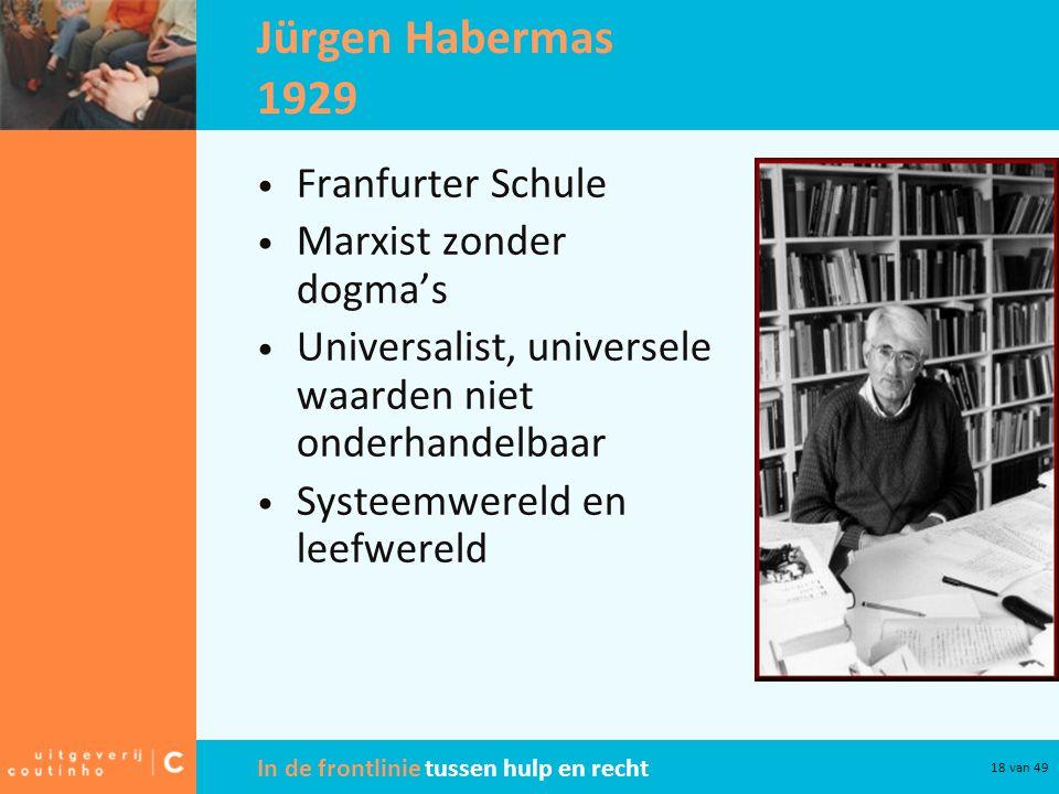 In de frontlinie tussen hulp en recht 18 van 49 Jürgen Habermas 1929 Franfurter Schule Marxist zonder dogma's Universalist, universele waarden niet onderhandelbaar Systeemwereld en leefwereld