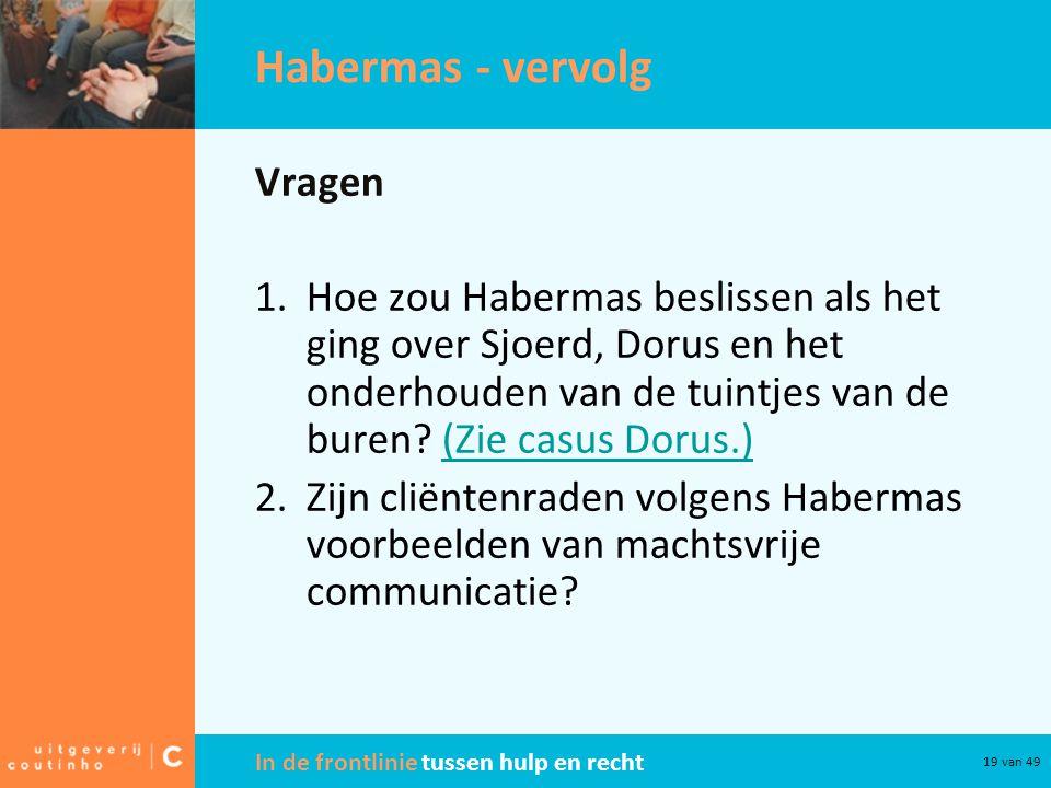 In de frontlinie tussen hulp en recht 19 van 49 Habermas - vervolg Vragen 1.Hoe zou Habermas beslissen als het ging over Sjoerd, Dorus en het onderhouden van de tuintjes van de buren.