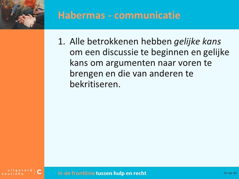 In de frontlinie tussen hulp en recht 20 van 49 Habermas - communicatie 1.Alle betrokkenen hebben gelijke kans om een discussie te beginnen en gelijke kans om argumenten naar voren te brengen en die van anderen te bekritiseren.