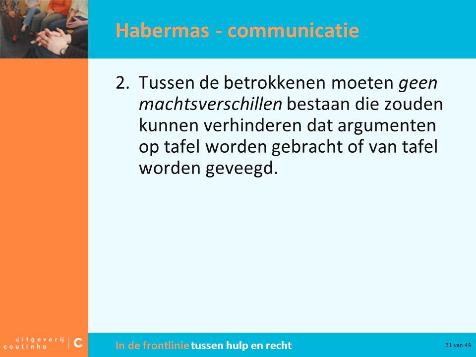In de frontlinie tussen hulp en recht 21 van 49 Habermas - communicatie 2.Tussen de betrokkenen moeten geen machtsverschillen bestaan die zouden kunnen verhinderen dat argumenten op tafel worden gebracht of van tafel worden geveegd.