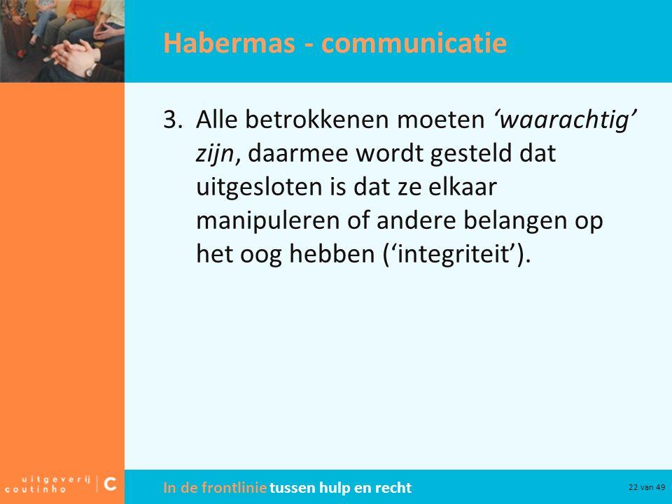 In de frontlinie tussen hulp en recht 22 van 49 Habermas - communicatie 3.Alle betrokkenen moeten 'waarachtig' zijn, daarmee wordt gesteld dat uitgesloten is dat ze elkaar manipuleren of andere belangen op het oog hebben ('integriteit').