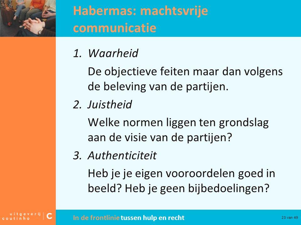 In de frontlinie tussen hulp en recht 23 van 49 Habermas: machtsvrije communicatie 1.Waarheid De objectieve feiten maar dan volgens de beleving van de partijen.