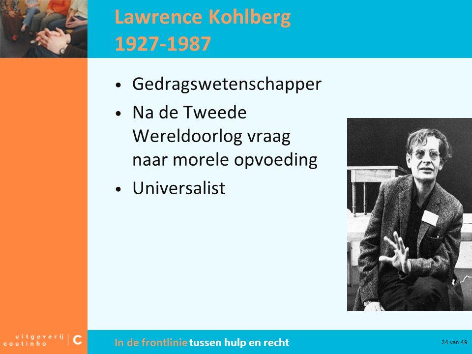 In de frontlinie tussen hulp en recht 24 van 49 Lawrence Kohlberg 1927-1987 Gedragswetenschapper Na de Tweede Wereldoorlog vraag naar morele opvoeding Universalist