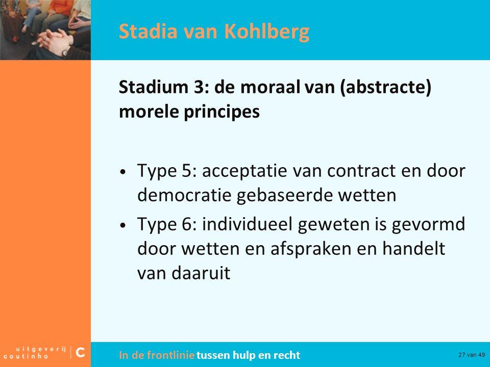 In de frontlinie tussen hulp en recht 27 van 49 Stadia van Kohlberg Stadium 3: de moraal van (abstracte) morele principes Type 5: acceptatie van contract en door democratie gebaseerde wetten Type 6: individueel geweten is gevormd door wetten en afspraken en handelt van daaruit