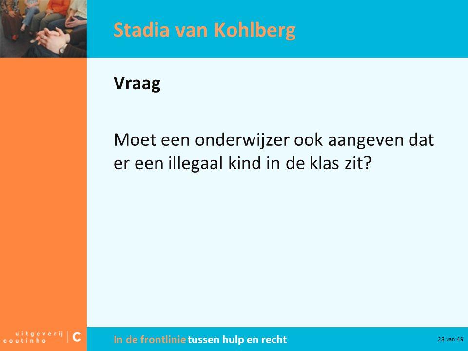 In de frontlinie tussen hulp en recht 28 van 49 Stadia van Kohlberg Vraag Moet een onderwijzer ook aangeven dat er een illegaal kind in de klas zit?