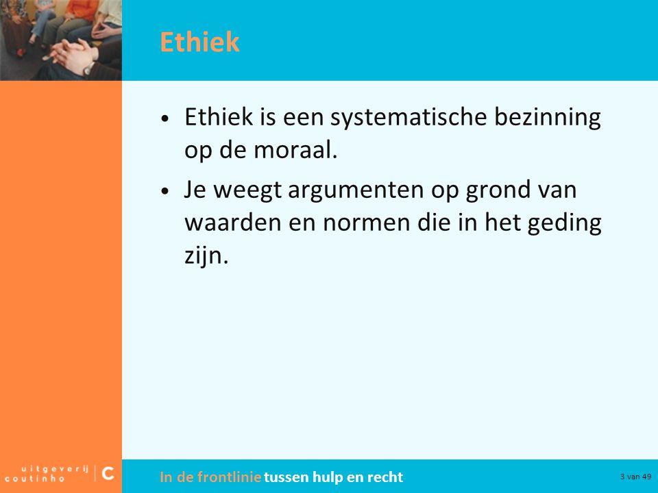 In de frontlinie tussen hulp en recht 3 van 49 Ethiek Ethiek is een systematische bezinning op de moraal. Je weegt argumenten op grond van waarden en