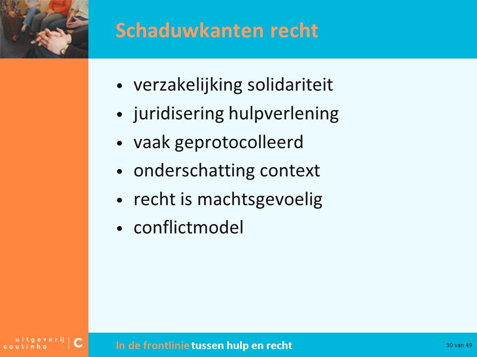 In de frontlinie tussen hulp en recht 30 van 49 Schaduwkanten recht verzakelijking solidariteit juridisering hulpverlening vaak geprotocolleerd onderschatting context recht is machtsgevoelig conflictmodel