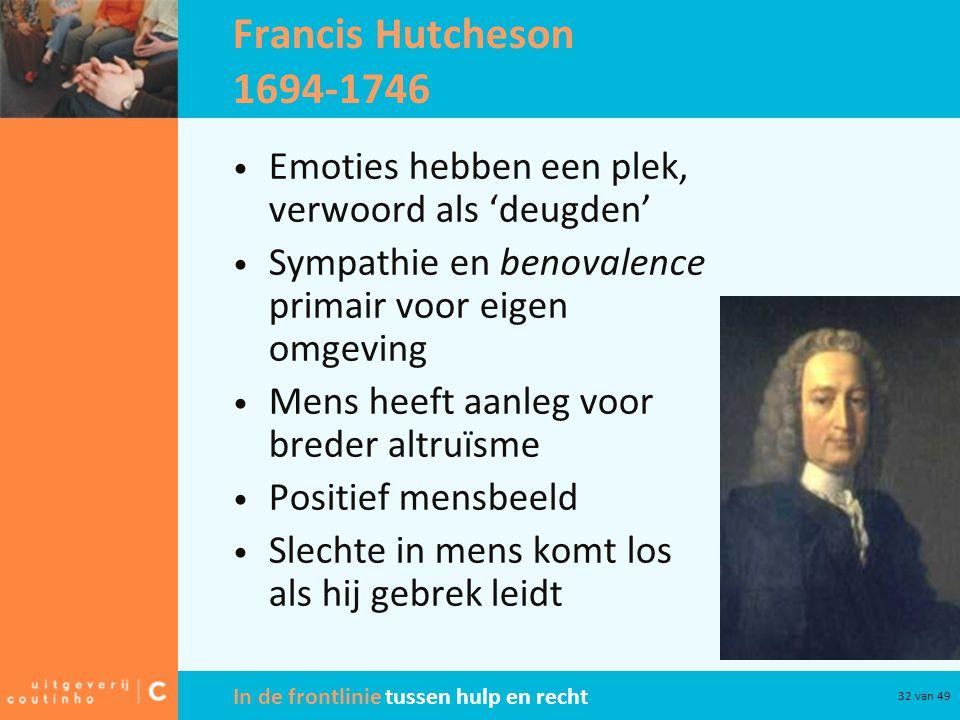 In de frontlinie tussen hulp en recht 32 van 49 Francis Hutcheson 1694-1746 Emoties hebben een plek, verwoord als 'deugden' Sympathie en benovalence p
