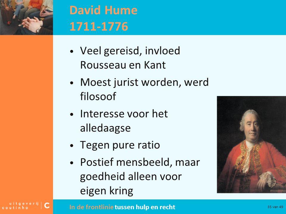 In de frontlinie tussen hulp en recht 35 van 49 David Hume 1711-1776 Veel gereisd, invloed Rousseau en Kant Moest jurist worden, werd filosoof Interesse voor het alledaagse Tegen pure ratio Postief mensbeeld, maar goedheid alleen voor eigen kring