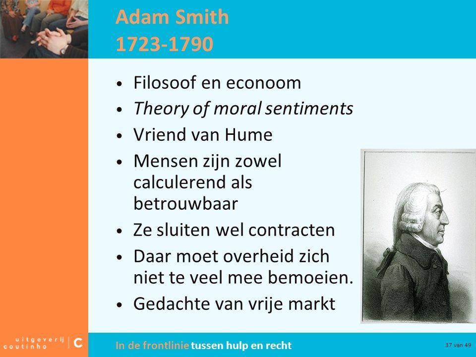 In de frontlinie tussen hulp en recht 37 van 49 Adam Smith 1723-1790 Filosoof en econoom Theory of moral sentiments Vriend van Hume Mensen zijn zowel calculerend als betrouwbaar Ze sluiten wel contracten Daar moet overheid zich niet te veel mee bemoeien.