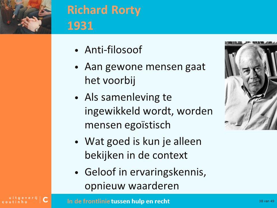 In de frontlinie tussen hulp en recht 38 van 49 Richard Rorty 1931 Anti-filosoof Aan gewone mensen gaat het voorbij Als samenleving te ingewikkeld wordt, worden mensen egoïstisch Wat goed is kun je alleen bekijken in de context Geloof in ervaringskennis, opnieuw waarderen