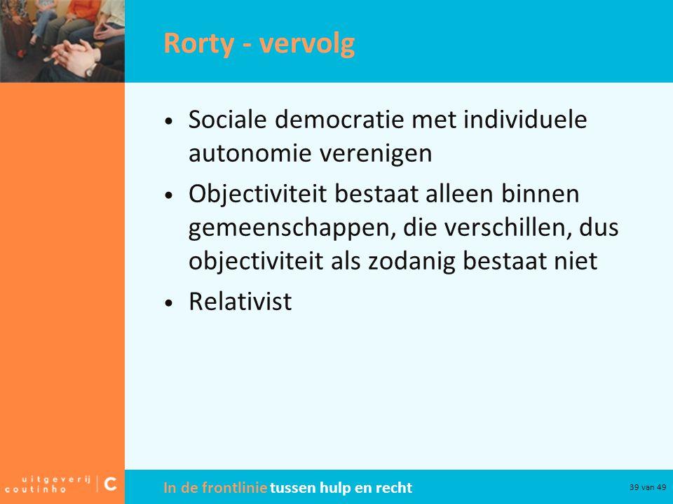 In de frontlinie tussen hulp en recht 39 van 49 Rorty - vervolg Sociale democratie met individuele autonomie verenigen Objectiviteit bestaat alleen binnen gemeenschappen, die verschillen, dus objectiviteit als zodanig bestaat niet Relativist