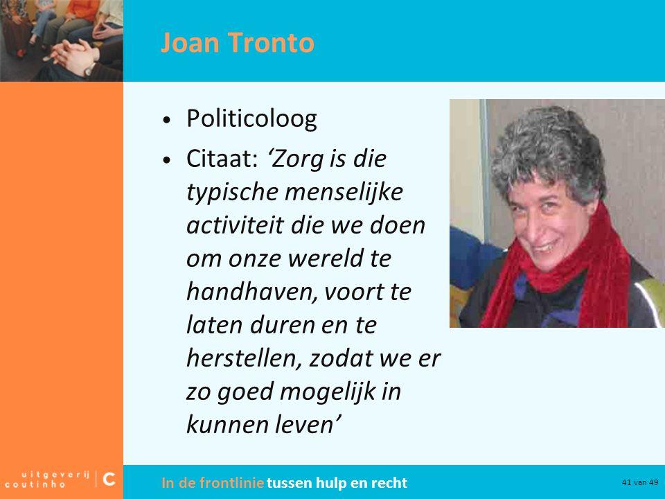 In de frontlinie tussen hulp en recht 41 van 49 Joan Tronto Politicoloog Citaat: 'Zorg is die typische menselijke activiteit die we doen om onze wereld te handhaven, voort te laten duren en te herstellen, zodat we er zo goed mogelijk in kunnen leven'