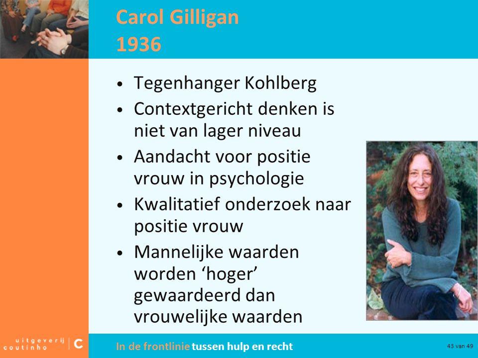 In de frontlinie tussen hulp en recht 43 van 49 Carol Gilligan 1936 Tegenhanger Kohlberg Contextgericht denken is niet van lager niveau Aandacht voor positie vrouw in psychologie Kwalitatief onderzoek naar positie vrouw Mannelijke waarden worden 'hoger' gewaardeerd dan vrouwelijke waarden