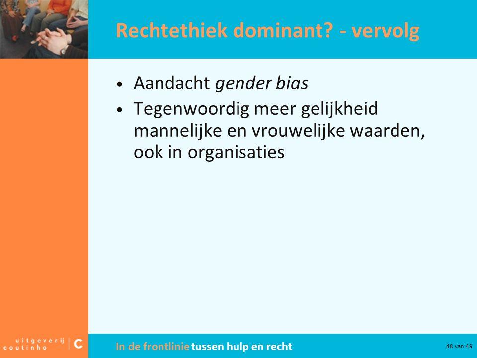 In de frontlinie tussen hulp en recht 48 van 49 Rechtethiek dominant? - vervolg Aandacht gender bias Tegenwoordig meer gelijkheid mannelijke en vrouwe