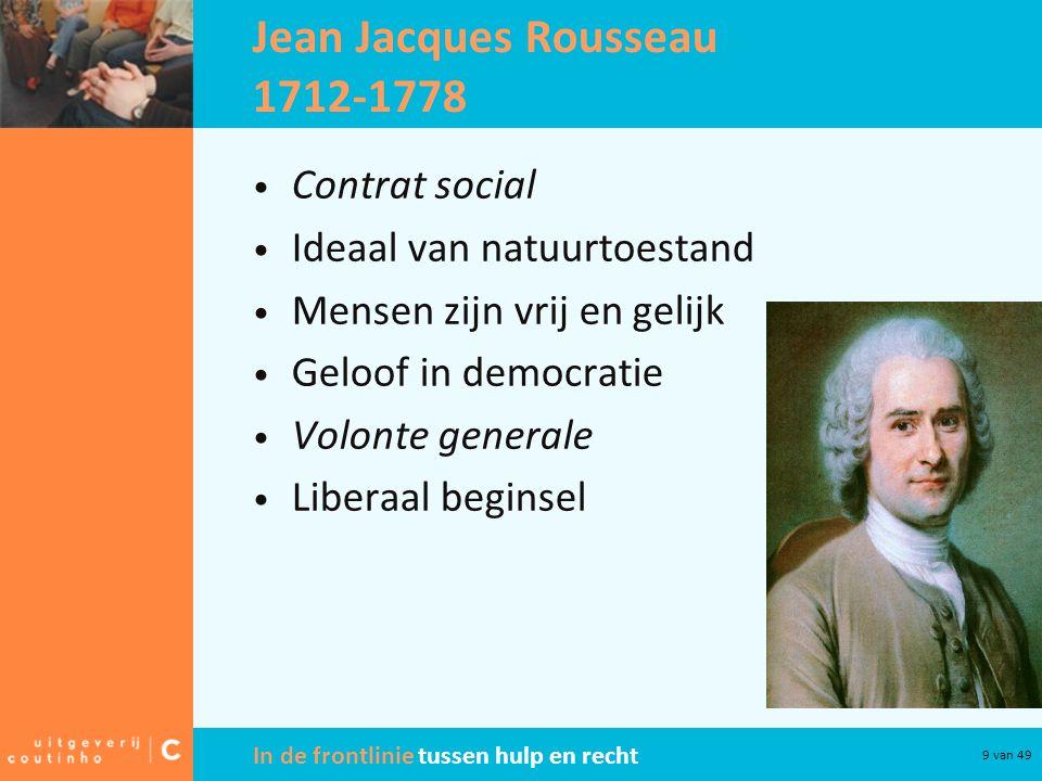 In de frontlinie tussen hulp en recht 9 van 49 Jean Jacques Rousseau 1712-1778 Contrat social Ideaal van natuurtoestand Mensen zijn vrij en gelijk Geloof in democratie Volonte generale Liberaal beginsel