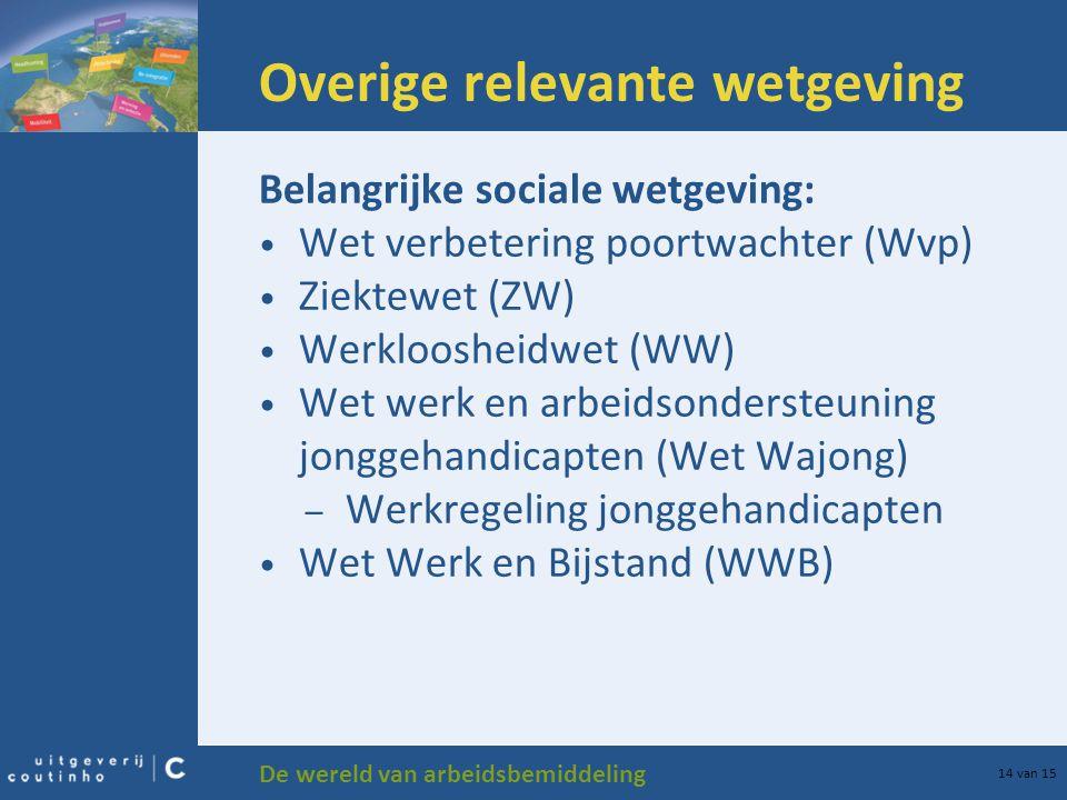 De wereld van arbeidsbemiddeling 14 van 15 Overige relevante wetgeving Belangrijke sociale wetgeving: Wet verbetering poortwachter (Wvp) Ziektewet (ZW