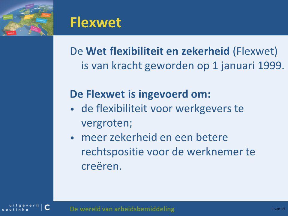 De wereld van arbeidsbemiddeling 2 van 15 Flexwet De Wet flexibiliteit en zekerheid (Flexwet) is van kracht geworden op 1 januari 1999. De Flexwet is