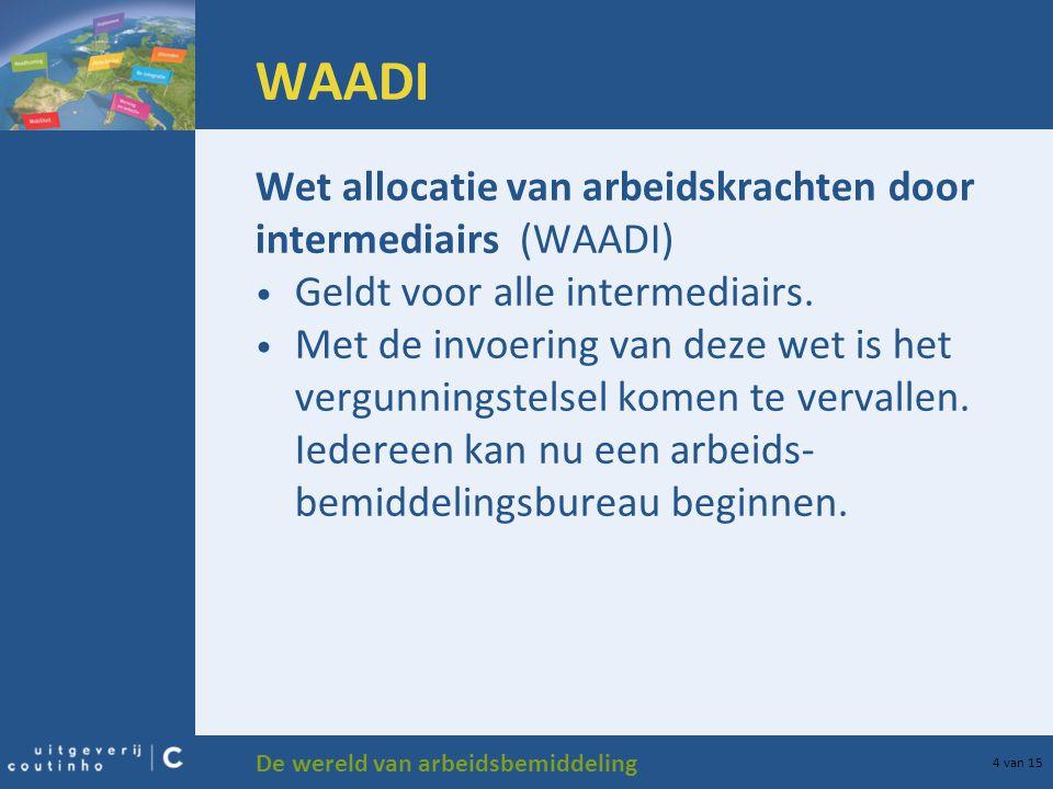 De wereld van arbeidsbemiddeling 4 van 15 WAADI Wet allocatie van arbeidskrachten door intermediairs (WAADI) Geldt voor alle intermediairs. Met de inv