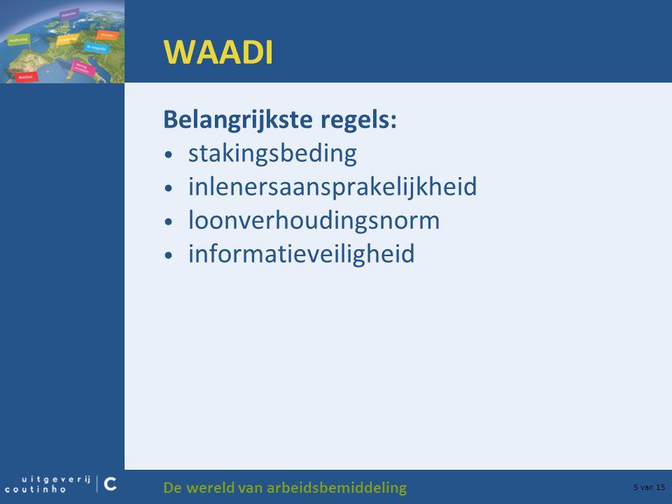 De wereld van arbeidsbemiddeling 5 van 15 WAADI Belangrijkste regels: stakingsbeding inlenersaansprakelijkheid loonverhoudingsnorm informatieveilighei