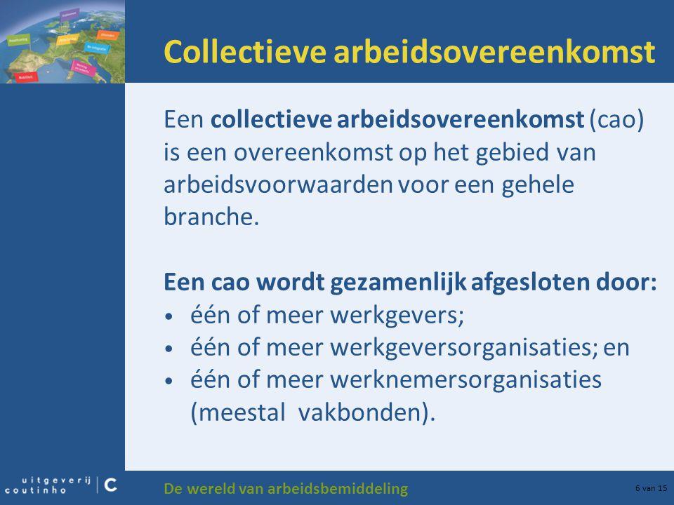 De wereld van arbeidsbemiddeling 6 van 15 Collectieve arbeidsovereenkomst Een collectieve arbeidsovereenkomst (cao) is een overeenkomst op het gebied