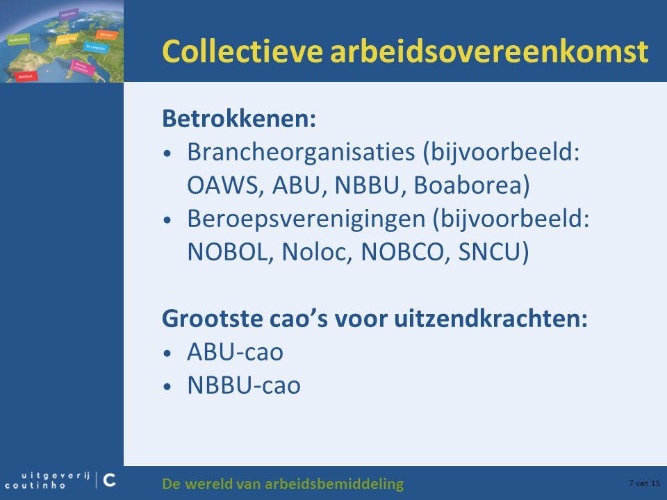 De wereld van arbeidsbemiddeling 7 van 15 Collectieve arbeidsovereenkomst Betrokkenen: Brancheorganisaties (bijvoorbeeld: OAWS, ABU, NBBU, Boaborea) B