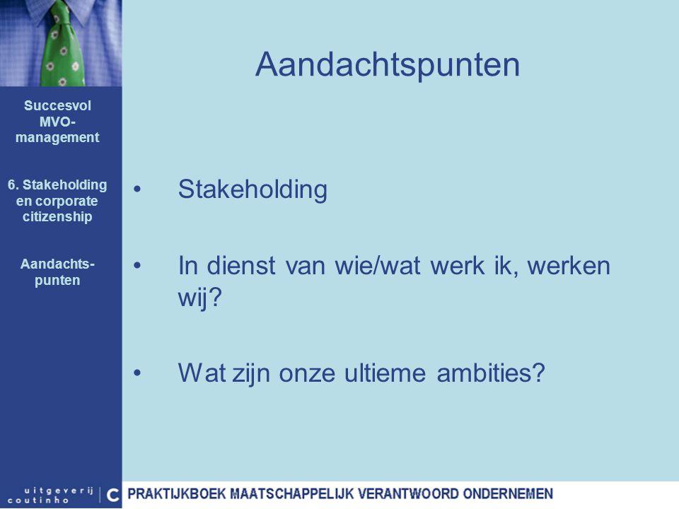 Aandachtspunten Stakeholding In dienst van wie/wat werk ik, werken wij? Wat zijn onze ultieme ambities? Succesvol MVO- management 6. Stakeholding en c