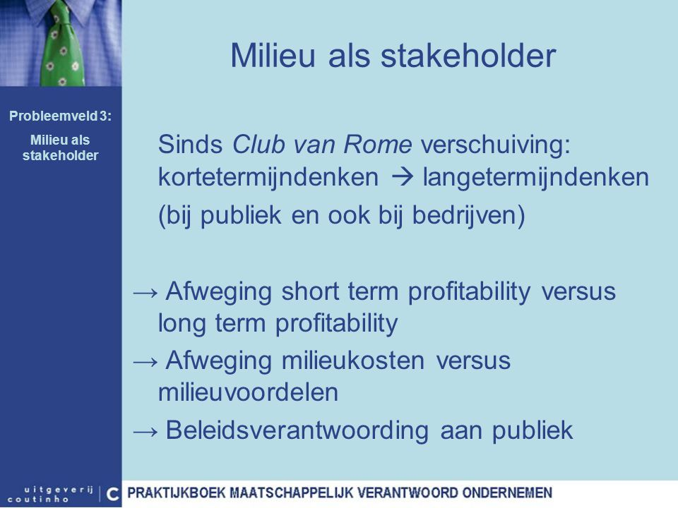 Milieu als stakeholder Sinds Club van Rome verschuiving: kortetermijndenken  langetermijndenken (bij publiek en ook bij bedrijven) → Afweging short t