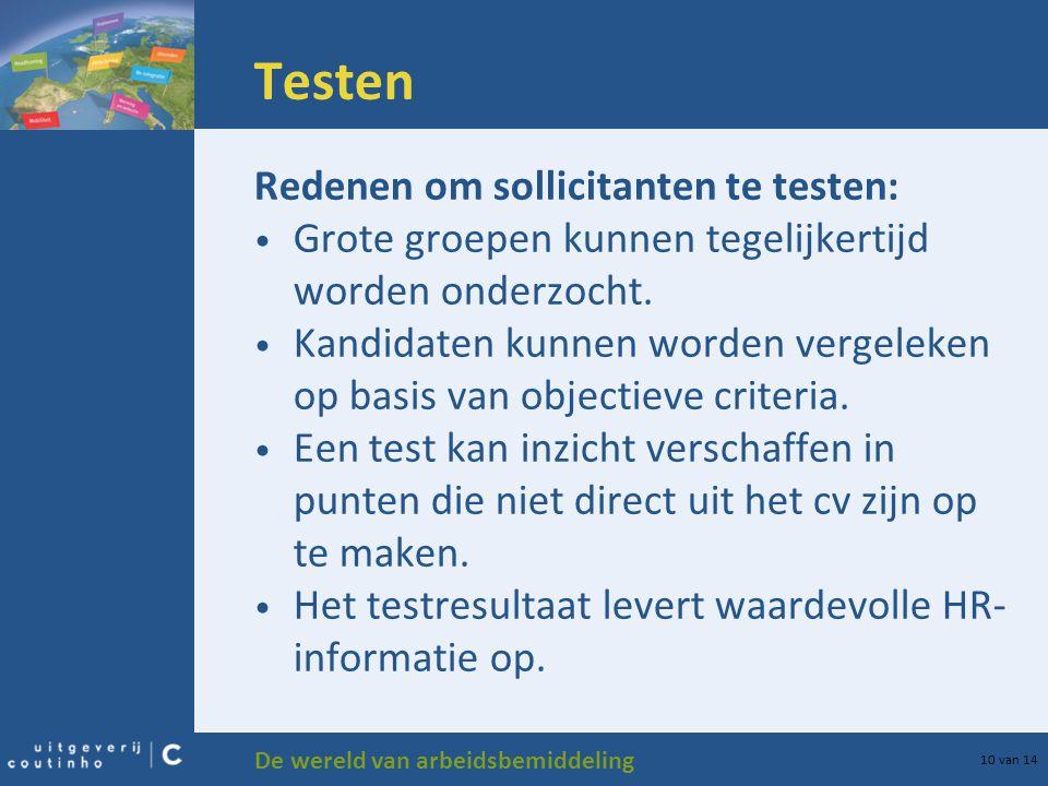 De wereld van arbeidsbemiddeling 10 van 14 Testen Redenen om sollicitanten te testen: Grote groepen kunnen tegelijkertijd worden onderzocht. Kandidate