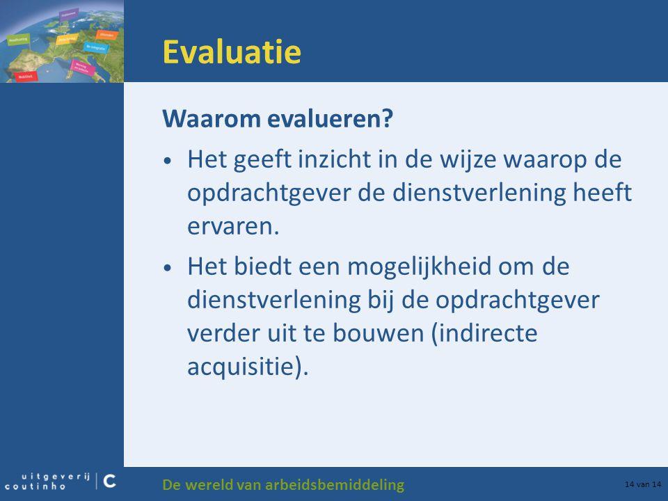 De wereld van arbeidsbemiddeling 14 van 14 Evaluatie Waarom evalueren? Het geeft inzicht in de wijze waarop de opdrachtgever de dienstverlening heeft