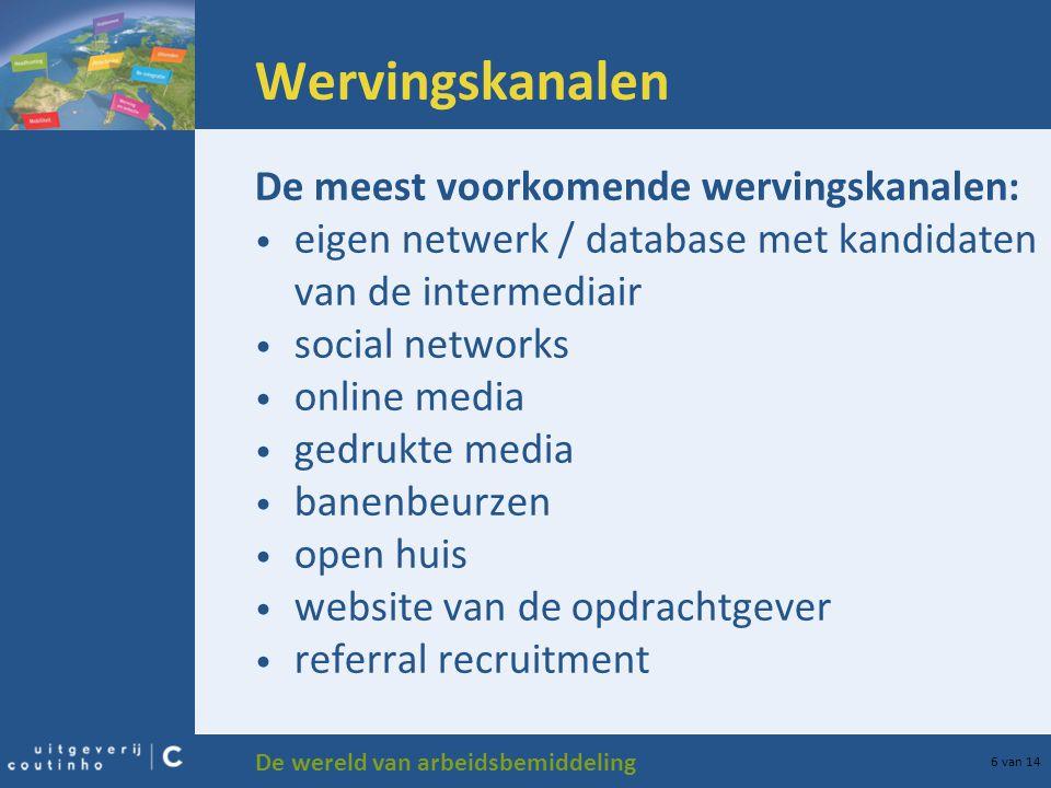 De wereld van arbeidsbemiddeling 6 van 14 Wervingskanalen De meest voorkomende wervingskanalen: eigen netwerk / database met kandidaten van de interme
