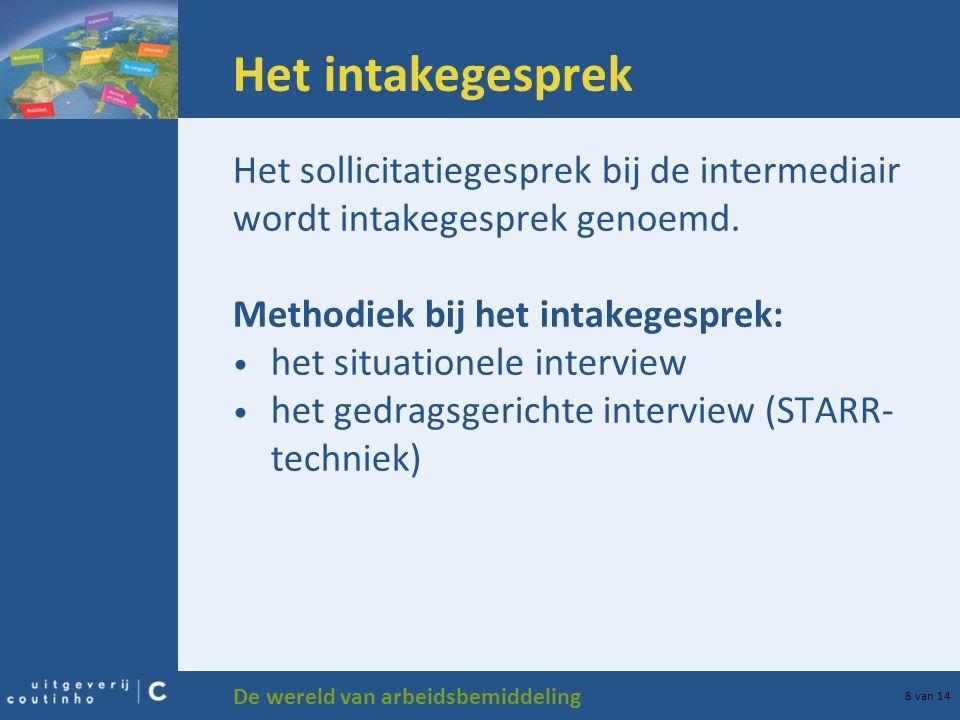 De wereld van arbeidsbemiddeling 8 van 14 Het intakegesprek Het sollicitatiegesprek bij de intermediair wordt intakegesprek genoemd. Methodiek bij het