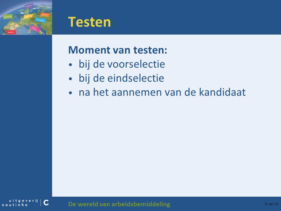 De wereld van arbeidsbemiddeling 9 van 14 Testen Moment van testen: bij de voorselectie bij de eindselectie na het aannemen van de kandidaat