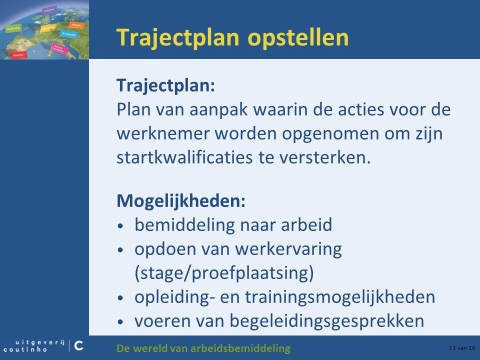 De wereld van arbeidsbemiddeling 13 van 16 Trajectplan opstellen Trajectplan: Plan van aanpak waarin de acties voor de werknemer worden opgenomen om zijn startkwalificaties te versterken.