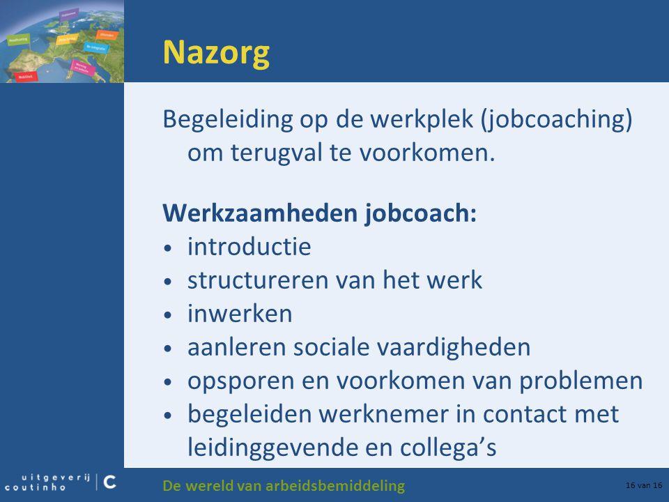 De wereld van arbeidsbemiddeling 16 van 16 Nazorg Begeleiding op de werkplek (jobcoaching) om terugval te voorkomen.