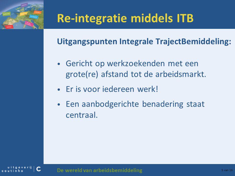 De wereld van arbeidsbemiddeling 5 van 16 Re-integratie middels ITB Uitgangspunten Integrale TrajectBemiddeling: Gericht op werkzoekenden met een grote(re) afstand tot de arbeidsmarkt.