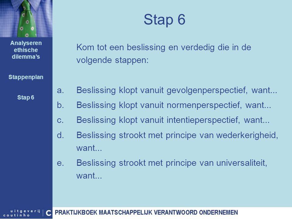 Stap 6 Kom tot een beslissing en verdedig die in de volgende stappen: a.Beslissing klopt vanuit gevolgenperspectief, want... b.Beslissing klopt vanuit