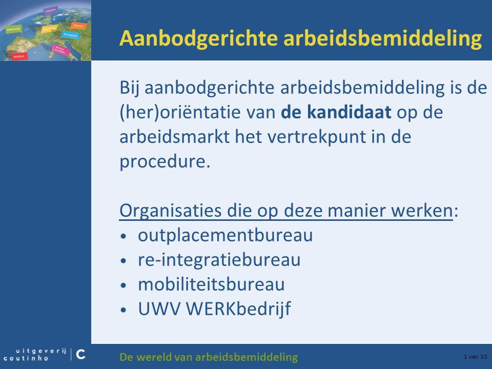 De wereld van arbeidsbemiddeling 1 van 10 Aanbodgerichte arbeidsbemiddeling Bij aanbodgerichte arbeidsbemiddeling is de (her)oriëntatie van de kandida