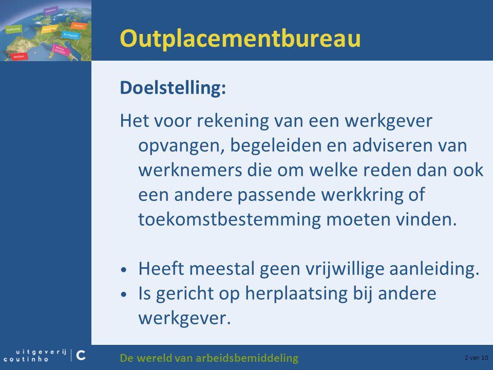 De wereld van arbeidsbemiddeling 2 van 10 Outplacementbureau Doelstelling: Het voor rekening van een werkgever opvangen, begeleiden en adviseren van w
