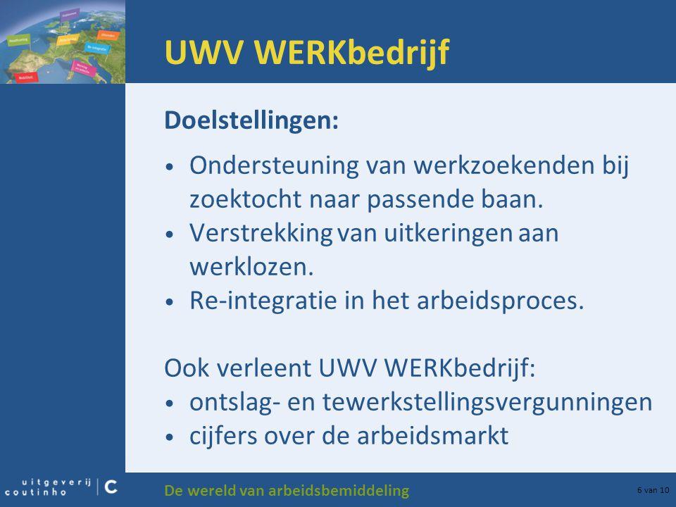 De wereld van arbeidsbemiddeling 6 van 10 UWV WERKbedrijf Doelstellingen: Ondersteuning van werkzoekenden bij zoektocht naar passende baan. Verstrekki