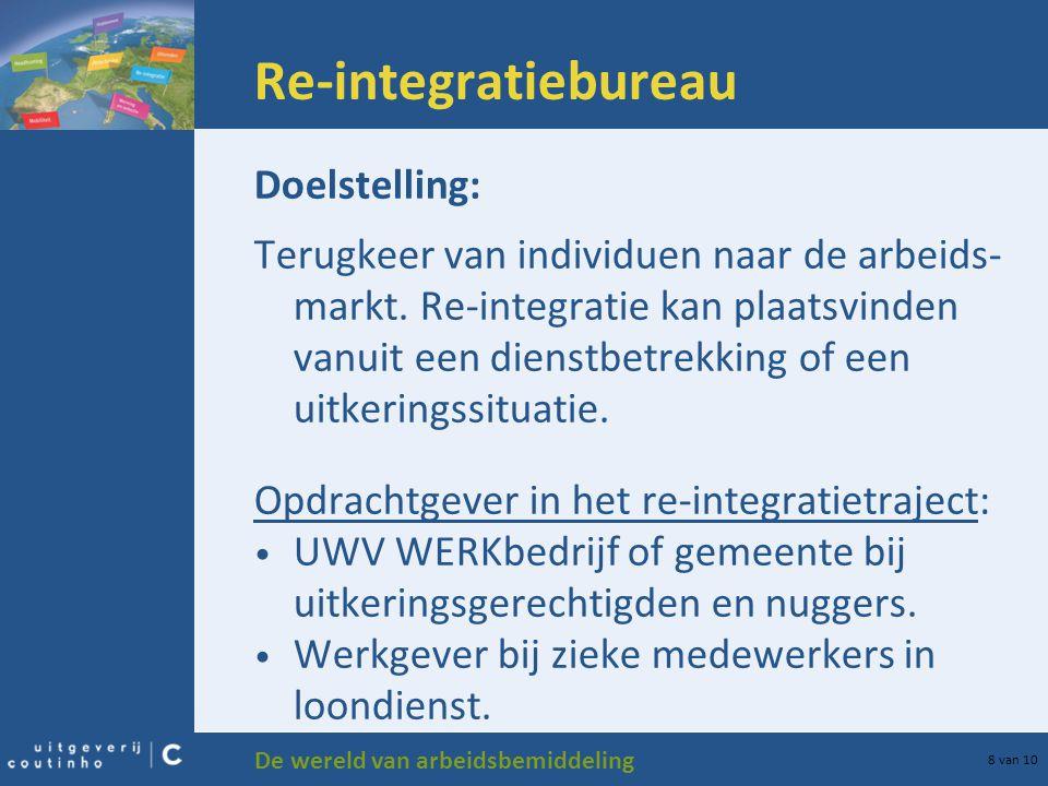 De wereld van arbeidsbemiddeling 8 van 10 Re-integratiebureau Doelstelling: Terugkeer van individuen naar de arbeids- markt. Re-integratie kan plaatsv