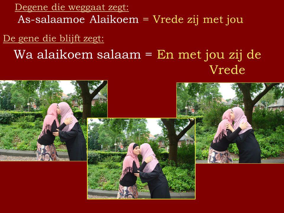Degene die weggaat zegt: As-salaamoe Alaikoem = Vrede zij met jou De gene die blijft zegt: Wa alaikoem salaam = En met jou zij de Vrede