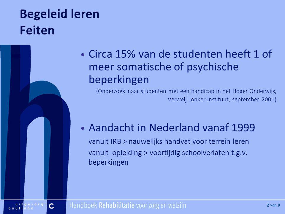 [Hier titel van boek] [Hier plaatje invoegen] 2 van 8 Begeleid leren Feiten Circa 15% van de studenten heeft 1 of meer somatische of psychische beperkingen (Onderzoek naar studenten met een handicap in het Hoger Onderwijs, Verweij Jonker Instituut, september 2001) Aandacht in Nederland vanaf 1999 vanuit IRB > nauwelijks handvat voor terrein leren vanuit opleiding > voortijdig schoolverlaten t.g.v.