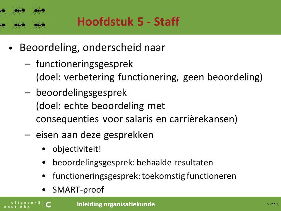 Inleiding organisatiekunde 5 van 7 Hoofdstuk 5 - Staff Beoordeling, onderscheid naar –functioneringsgesprek (doel: verbetering functionering, geen beo