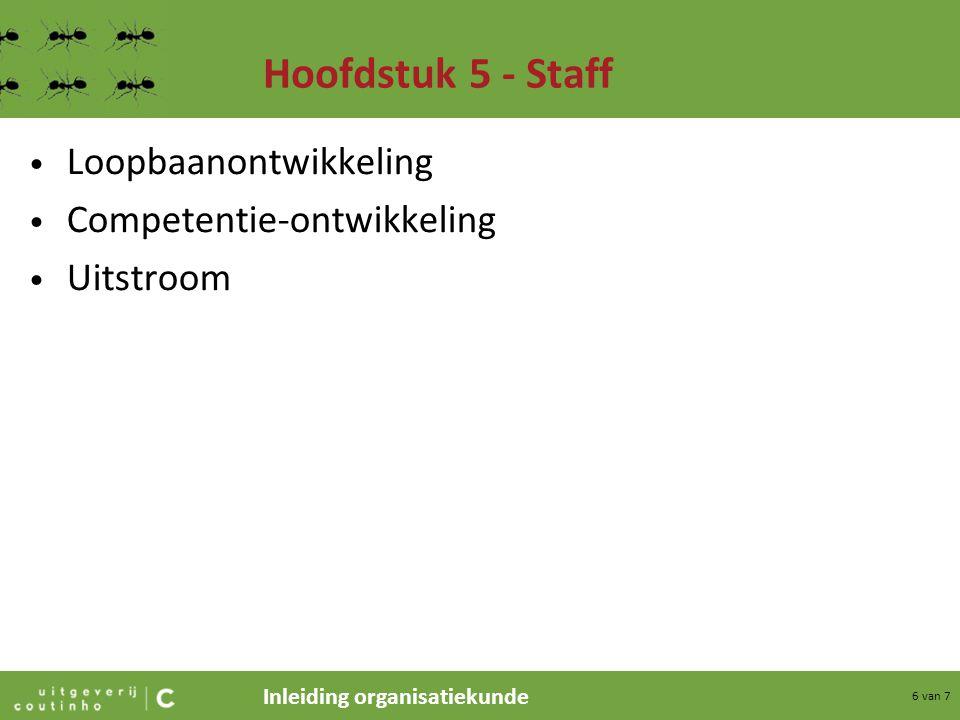 Inleiding organisatiekunde 6 van 7 Hoofdstuk 5 - Staff Loopbaanontwikkeling Competentie-ontwikkeling Uitstroom