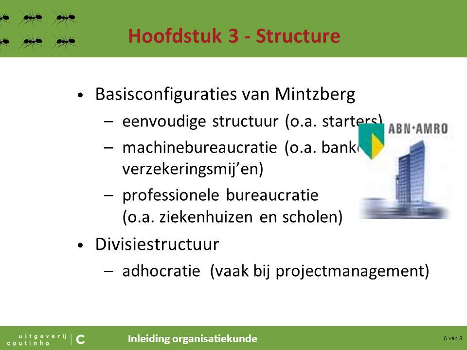 Inleiding organisatiekunde 6 van 8 Hoofdstuk 3 - Structure Basisconfiguraties van Mintzberg –eenvoudige structuur (o.a. starters) –machinebureaucratie