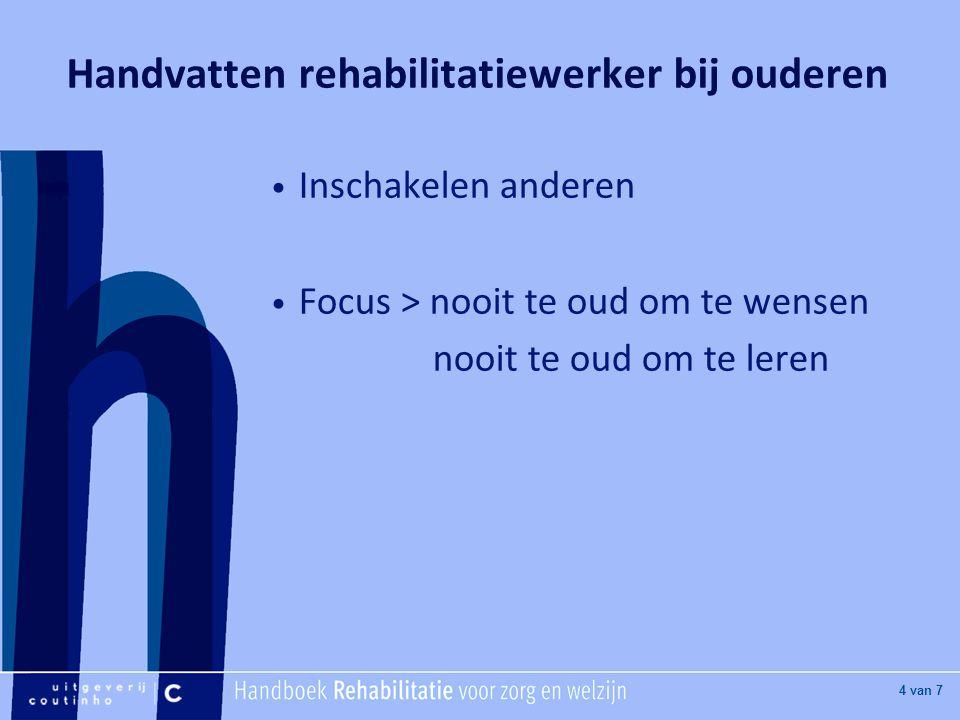 [Hier titel van boek] [Hier plaatje invoegen] 4 van 7 Handvatten rehabilitatiewerker bij ouderen Inschakelen anderen Focus > nooit te oud om te wensen