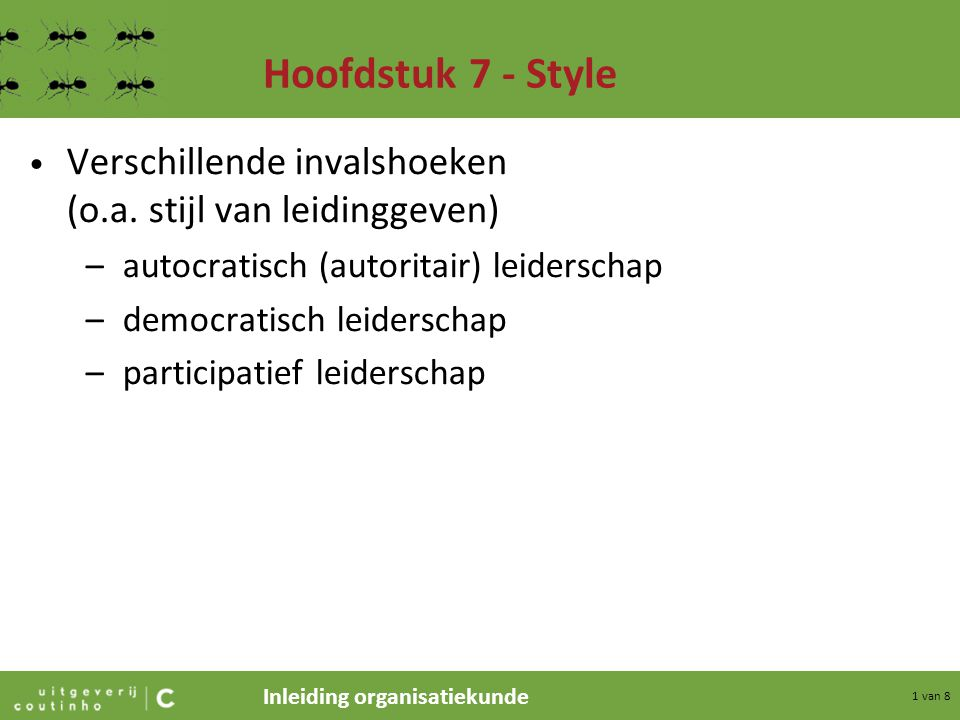 Inleiding organisatiekunde 1 van 8 Hoofdstuk 7 - Style Verschillende invalshoeken (o.a. stijl van leidinggeven) –autocratisch (autoritair) leiderschap